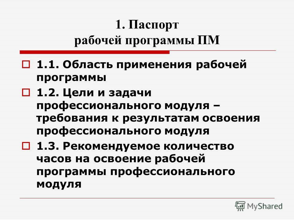 1. Паспорт рабочей программы ПМ 1.1. Область применения рабочей программы 1.2. Цели и задачи профессионального модуля – требования к результатам освоения профессионального модуля 1.3. Рекомендуемое количество часов на освоение рабочей программы профе
