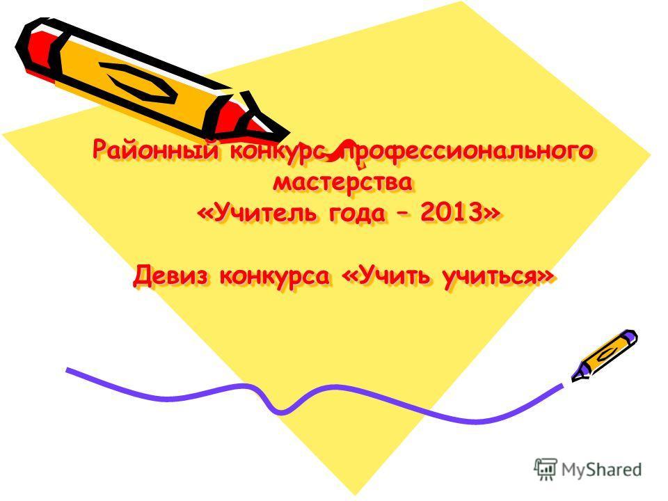Районный конкурс профессионального мастерства «Учитель года – 2013» Девиз конкурса «Учить учиться»