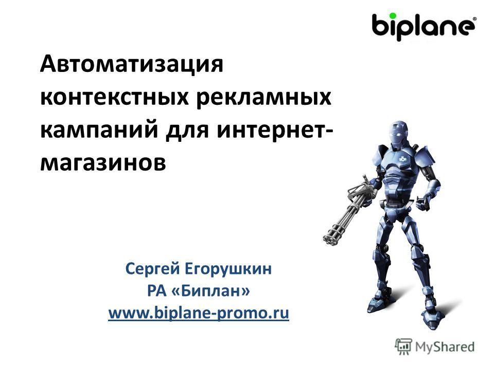 Автоматизация контекстных рекламных кампаний для интернет- магазинов Сергей Егорушкин РА «Биплан» www.biplane-promo.ru