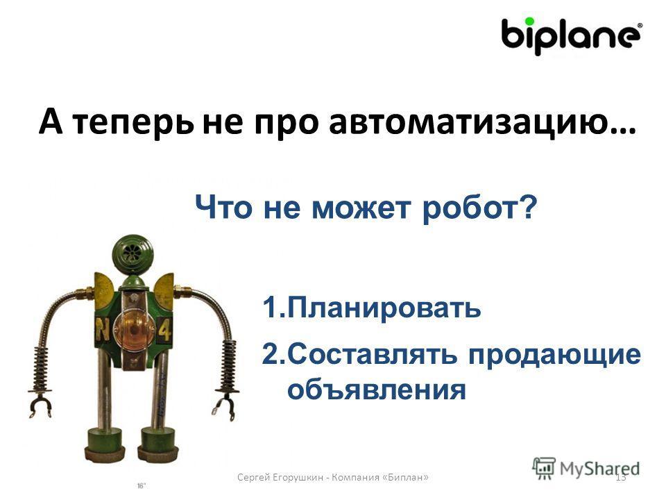 А теперь не про автоматизацию… Сергей Егорушкин - Компания «Биплан»13 Что не может робот? 1.Планировать 2.Составлять продающие объявления