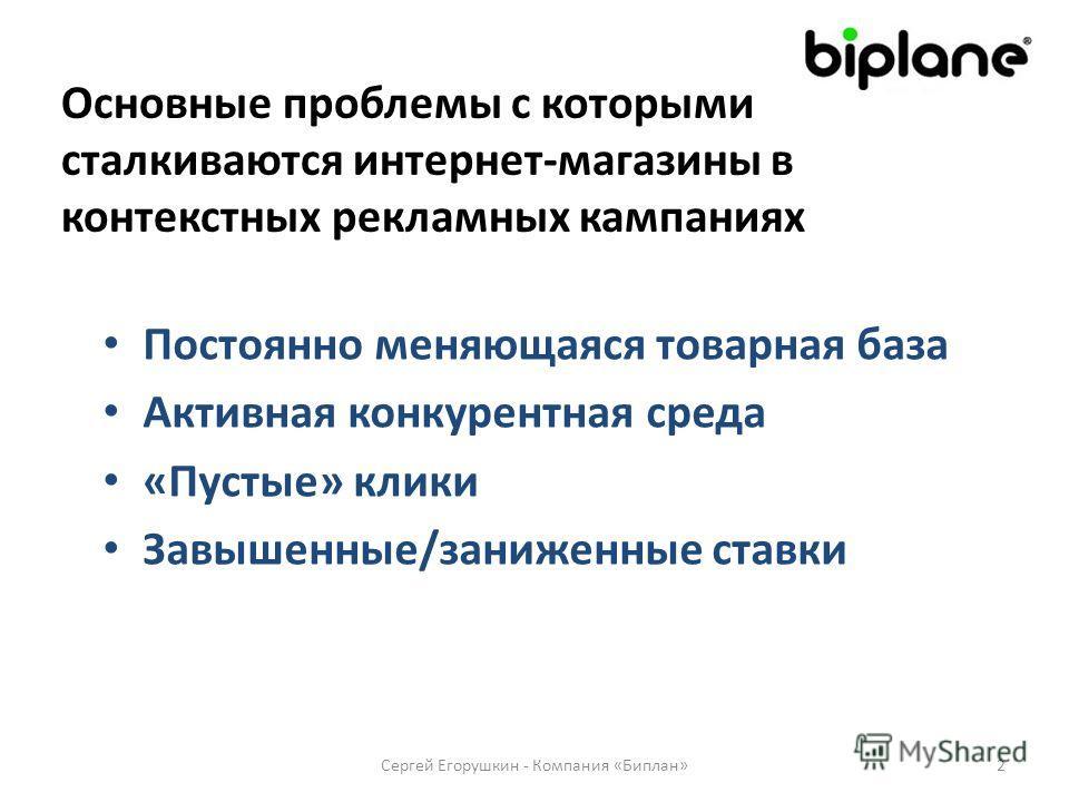 Основные проблемы с которыми сталкиваются интернет-магазины в контекстных рекламных кампаниях Постоянно меняющаяся товарная база Активная конкурентная среда «Пустые» клики Завышенные/заниженные ставки 2Сергей Егорушкин - Компания «Биплан»