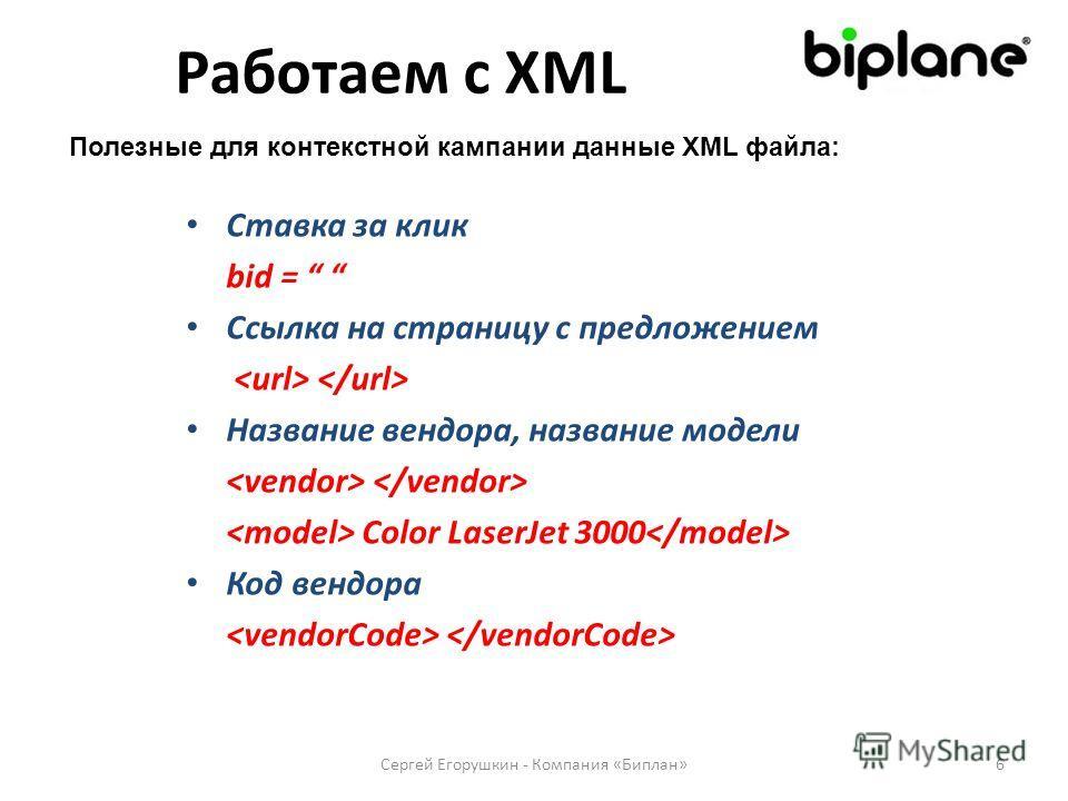 Ставка за клик bid = Ссылка на страницу с предложением Название вендора, название модели Color LaserJet 3000 Код вендора Сергей Егорушкин - Компания «Биплан»6 Работаем с XML Полезные для контекстной кампании данные XML файла:
