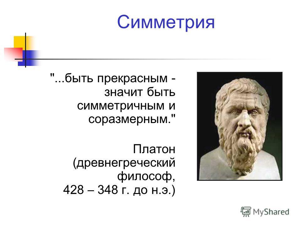 Симметрия ...быть прекрасным - значит быть симметричным и соразмерным. Платон (древнегреческий философ, 428 – 348 г. до н.э.)