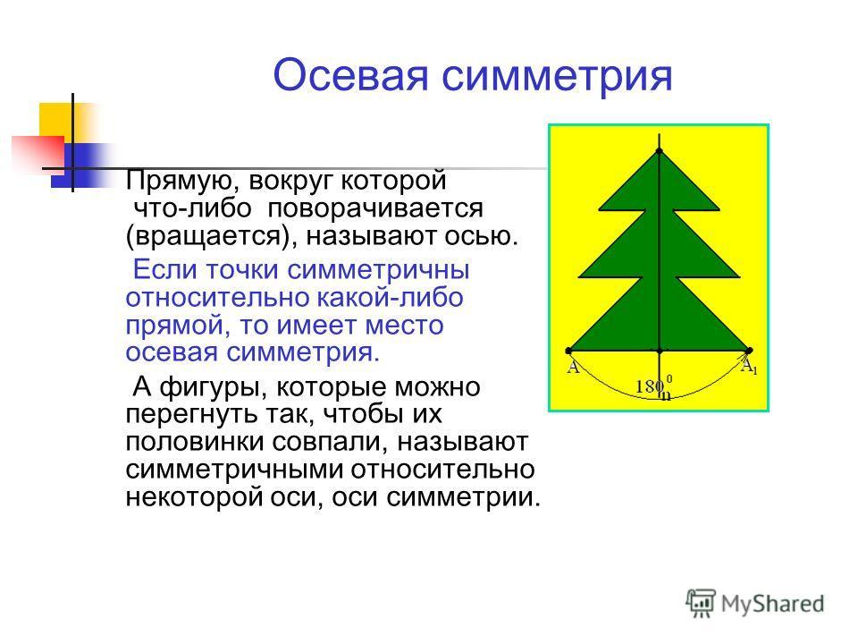 Осевая симметрия Прямую, вокруг которой что-либо поворачивается (вращается), называют осью. Если точки симметричны относительно какой-либо прямой, то имеет место осевая симметрия. А фигуры, которые можно перегнуть так, чтобы их половинки совпали, наз