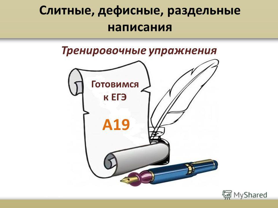 Готовимся к ЕГЭ А19 Слитные, дефисные, раздельные написания Тренировочные упражнения