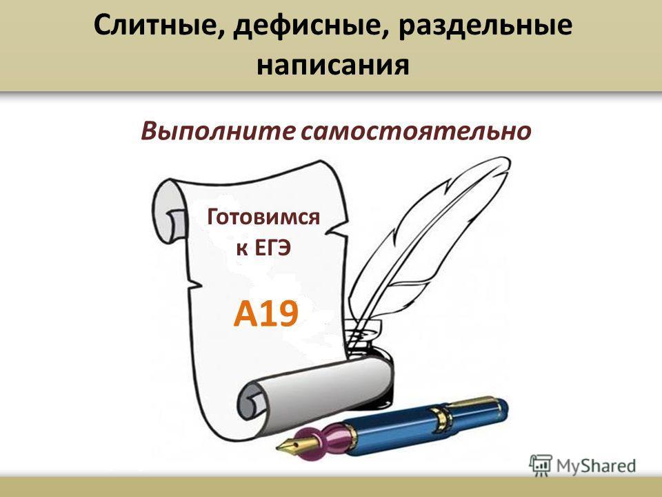 Слитные, дефисные, раздельные написания Выполните самостоятельно Готовимся к ЕГЭ А19
