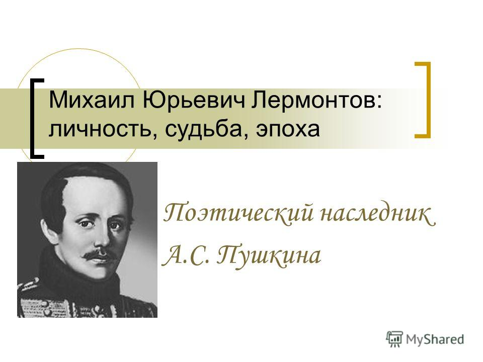 Михаил Юрьевич Лермонтов: личность, судьба, эпоха Поэтический наследник А.С. Пушкина