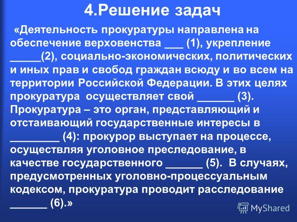 4.Решение задач «Деятельность прокуратуры направлена на обеспечение верховенства ___ (1), укрепление _____(2), социально-экономических, политических и иных прав и свобод граждан всюду и во всем на территории Российской Федерации. В этих целях прокура