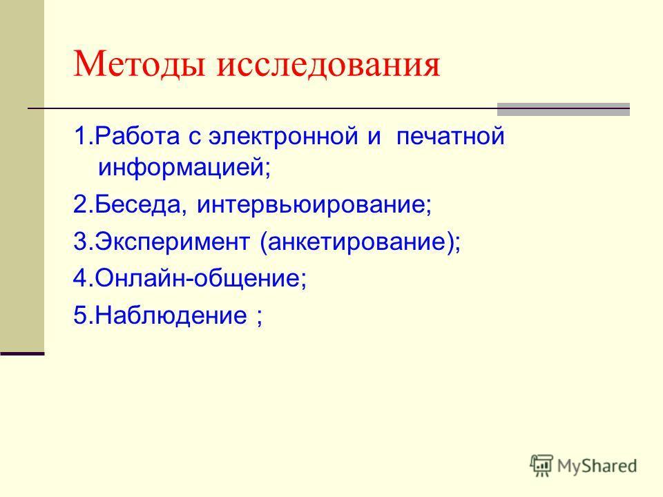 Методы исследования 1.Работа с электронной и печатной информацией; 2.Беседа, интервьюирование; 3.Эксперимент (анкетирование); 4.Онлайн-общение; 5.Наблюдение ;