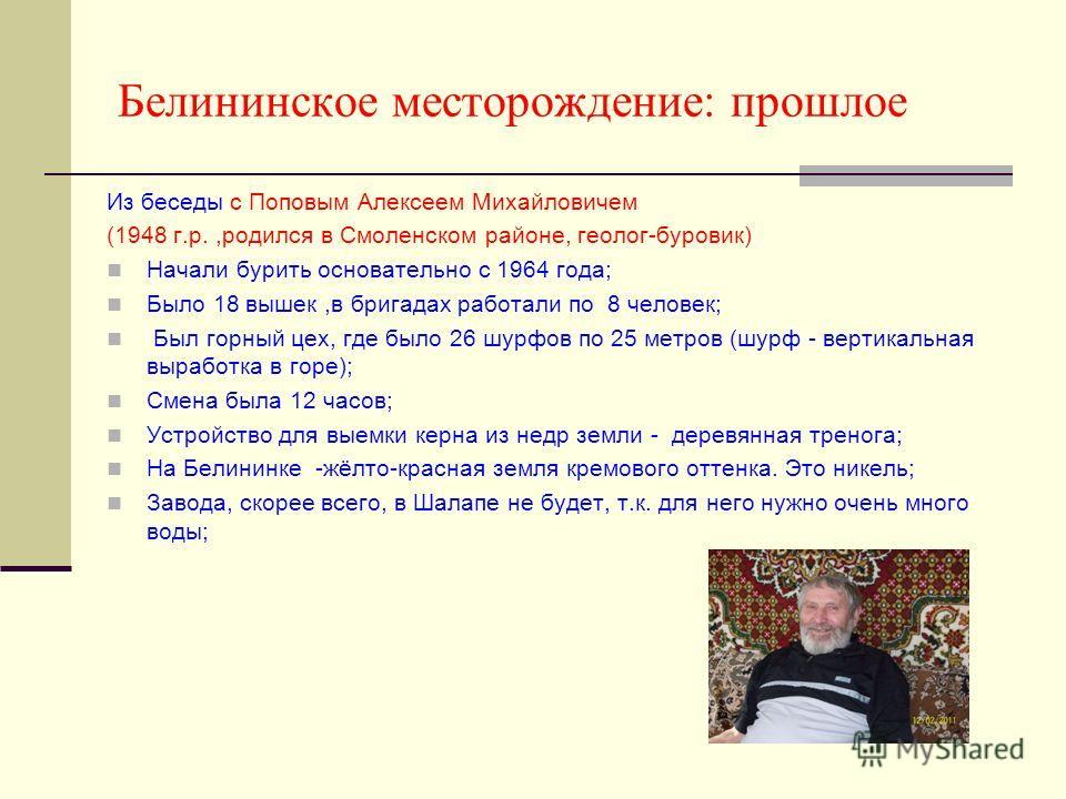 Белининское месторождение: прошлое Из беседы с Поповым Алексеем Михайловичем (1948 г.р.,родился в Смоленском районе, геолог-буровик) Начали бурить основательно с 1964 года; Было 18 вышек,в бригадах работали по 8 человек; Был горный цех, где было 26 ш