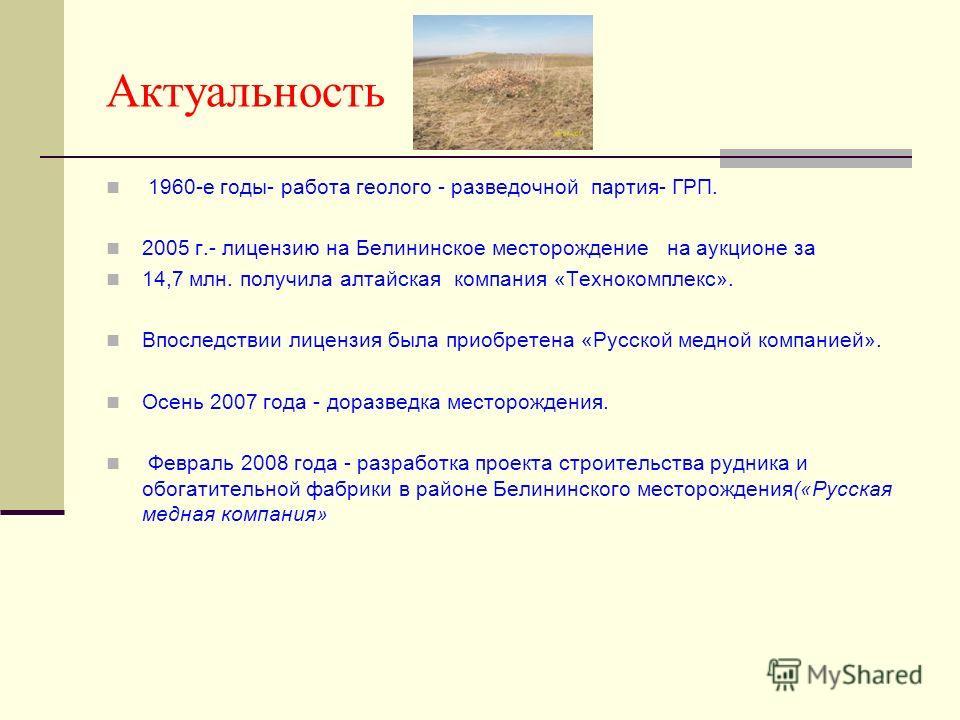 Актуальность 1960-е годы- работа геолого - разведочной партия- ГРП. 2005 г.- лицензию на Белининское месторождение на аукционе за 14,7 млн. получила алтайская компания «Технокомплекс». Впоследствии лицензия была приобретена «Русской медной компанией»