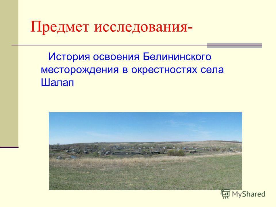 Предмет исследования- История освоения Белининского месторождения в окрестностях села Шалап