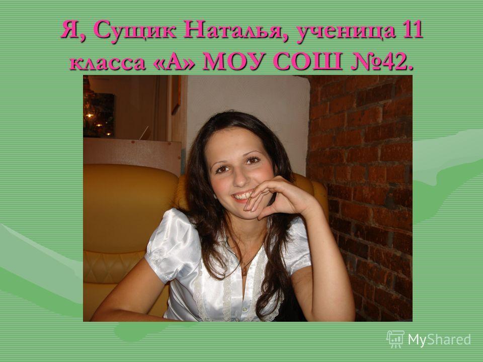 Я, Сущик Наталья, ученица 11 класса «А» МОУ СОШ 42.