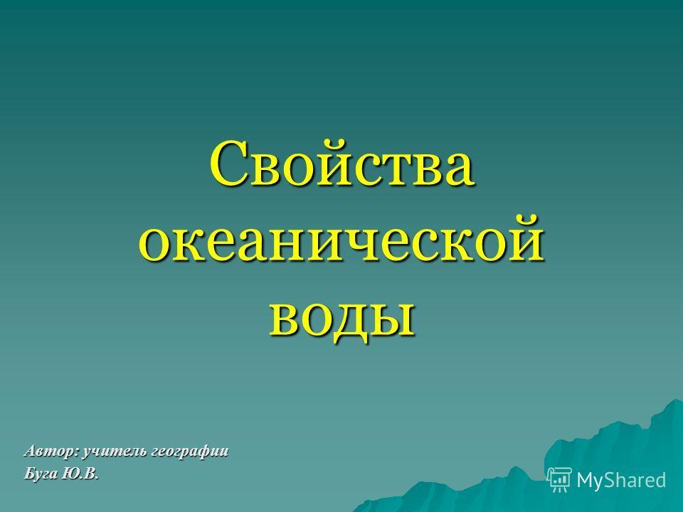 Свойства океанической воды Автор: учитель географии Буга Ю.В.
