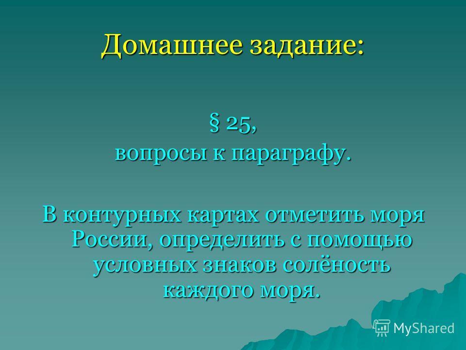 Домашнее задание: § 25, вопросы к параграфу. В контурных картах отметить моря России, определить с помощью условных знаков солёность каждого моря.