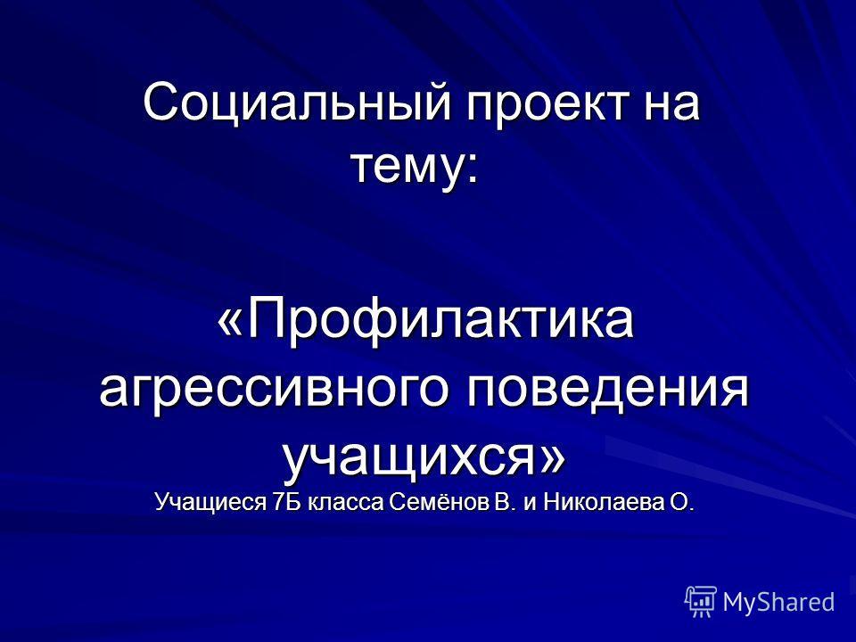 «Профилактика агрессивного поведения учащихся» Учащиеся 7Б класса Семёнов В. и Николаева О. Социальный проект на тему: