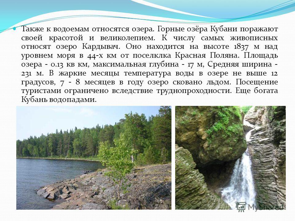 Также к водоемам относятся озера. Горные озёра Кубани поражают своей красотой и великолепием. К числу самых живописных относят озеро Кардывач. Оно находится на высоте 1837 м над уровнем моря в 44-х км от поселклка Красная Поляна. Площадь озера - 0.13