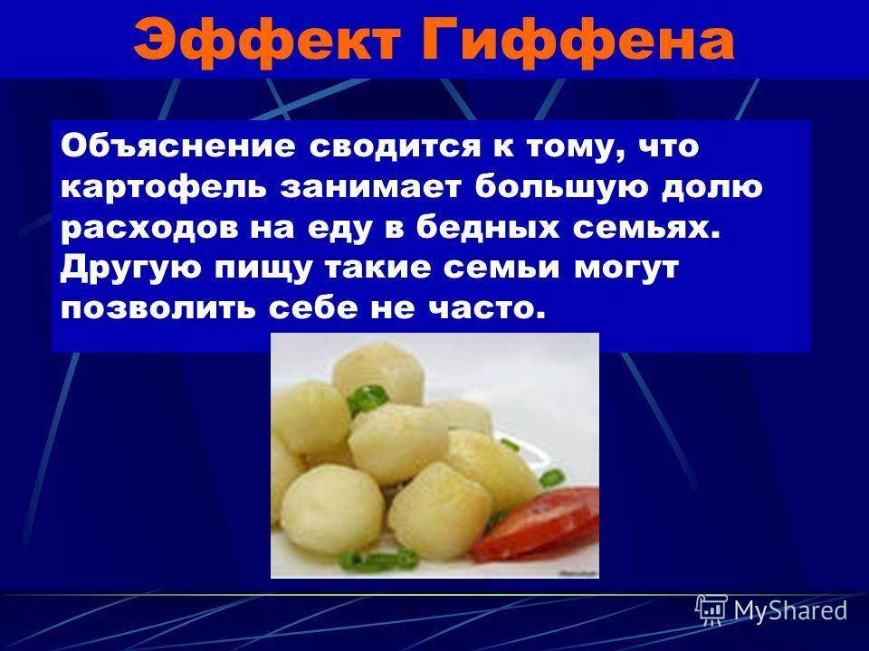 Эффект Гиффена Английский экономист Р.Гиффен описал этот эффект, когда наблюдал, как бедные рабочие семьи расширяют потребление картофеля, несмотря на его подорожание.