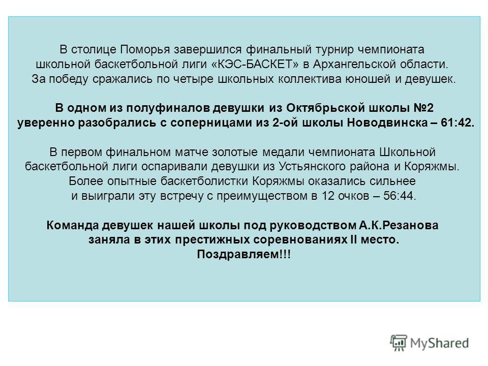 В столице Поморья завершился финальный турнир чемпионата школьной баскетбольной лиги «КЭС-БАСКЕТ» в Архангельской области. За победу сражались по четыре школьных коллектива юношей и девушек. В одном из полуфиналов девушки из Октябрьской школы 2 увере