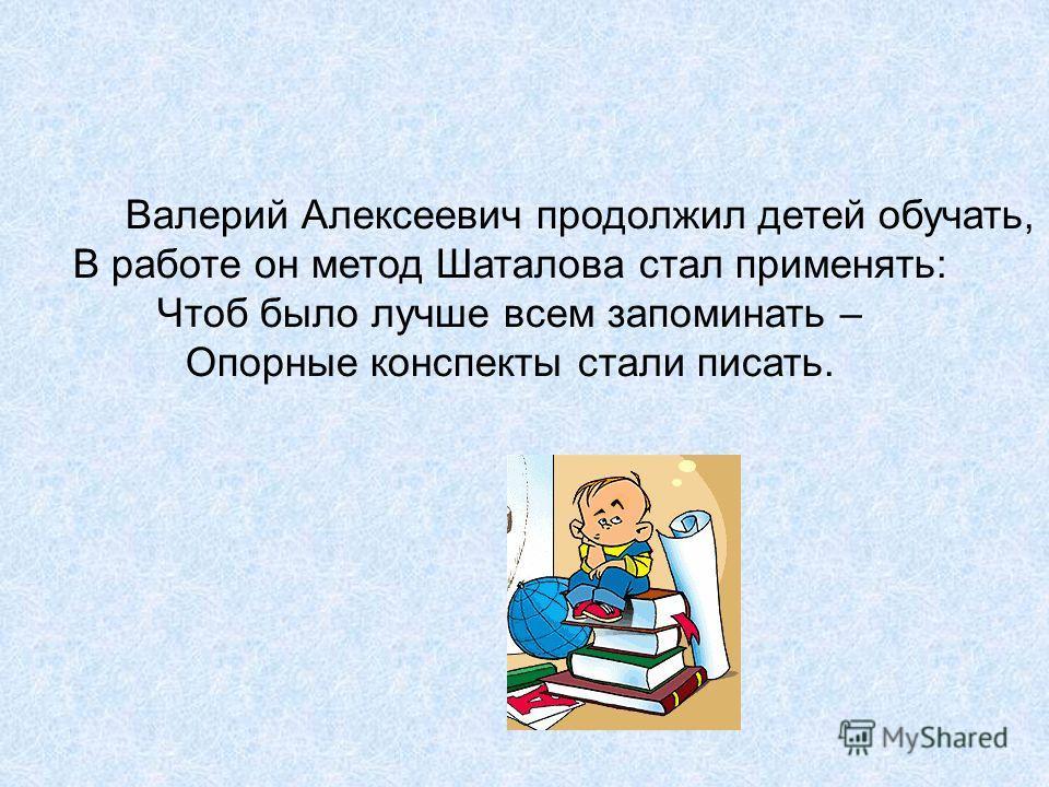 Валерий Алексеевич продолжил детей обучать, В работе он метод Шаталова стал применять: Чтоб было лучше всем запоминать – Опорные конспекты стали писать.