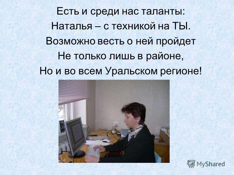 Есть и среди нас таланты: Наталья – с техникой на ТЫ. Возможно весть о ней пройдет Не только лишь в районе, Но и во всем Уральском регионе!
