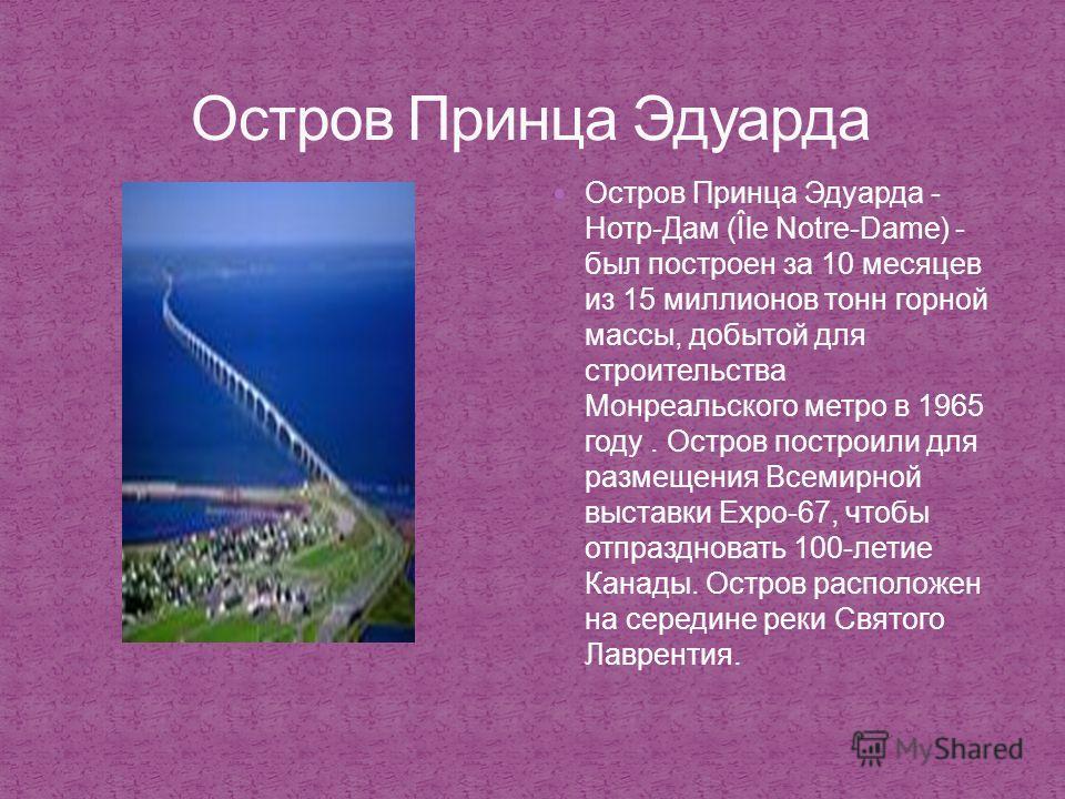 Остров Принца Эдуарда - Нотр-Дам (Île Notre-Dame) - был построен за 10 месяцев из 15 миллионов тонн горной массы, добытой для строительства Монреальского метро в 1965 году. Остров построили для размещения Всемирной выставки Expo-67, чтобы отпразднова
