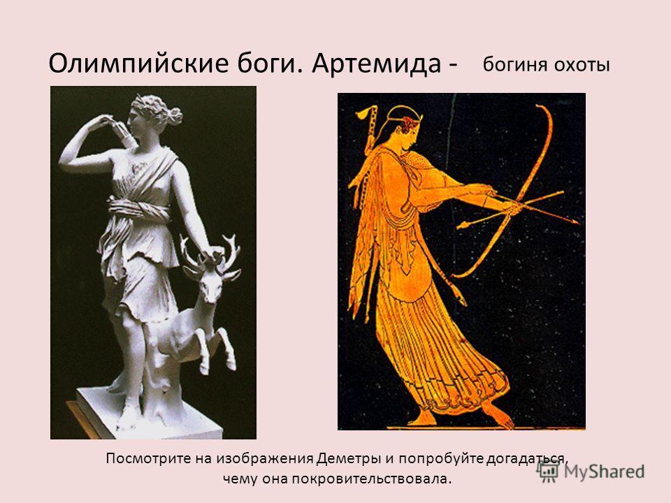 Олимпийские боги. Артемида - Посмотрите на изображения Деметры и попробуйте догадаться, чему она покровительствовала. богиня охоты