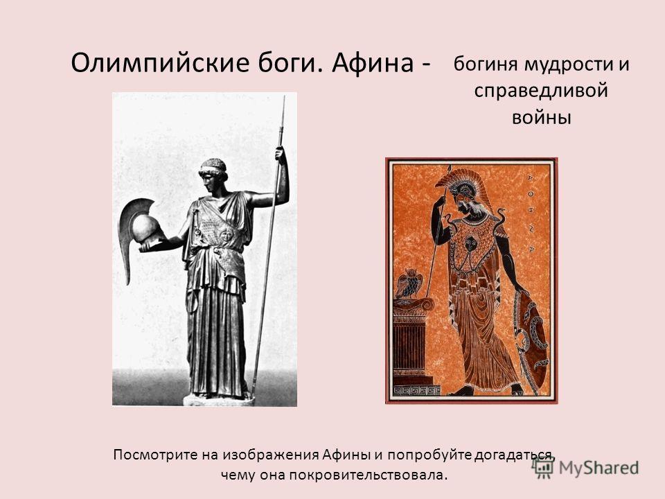 Олимпийские боги. Афина - Посмотрите на изображения Афины и попробуйте догадаться, чему она покровительствовала. богиня мудрости и справедливой войны