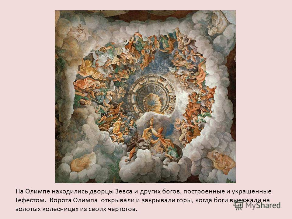 На Олимпе находились дворцы Зевса и других богов, построенные и украшенные Гефестом. Ворота Олимпа открывали и закрывали горы, когда боги выезжали на золотых колесницах из своих чертогов.