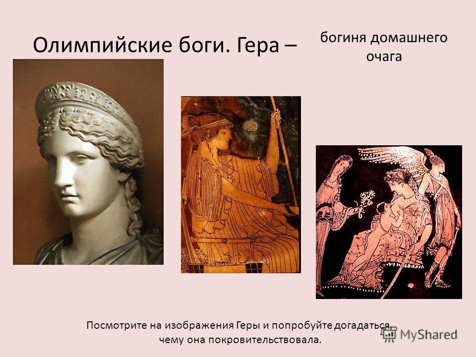 Олимпийские боги. Гера – Посмотрите на изображения Геры и попробуйте догадаться, чему она покровительствовала. богиня домашнего очага