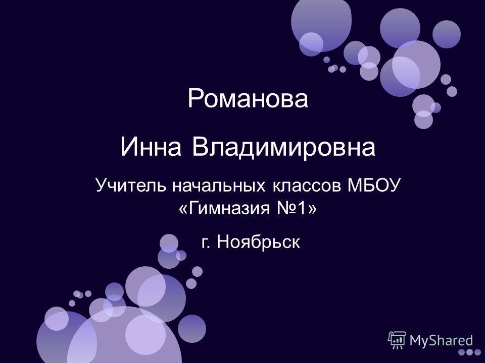 Романова Инна Владимировна Учитель начальных классов МБОУ «Гимназия 1» г. Ноябрьск