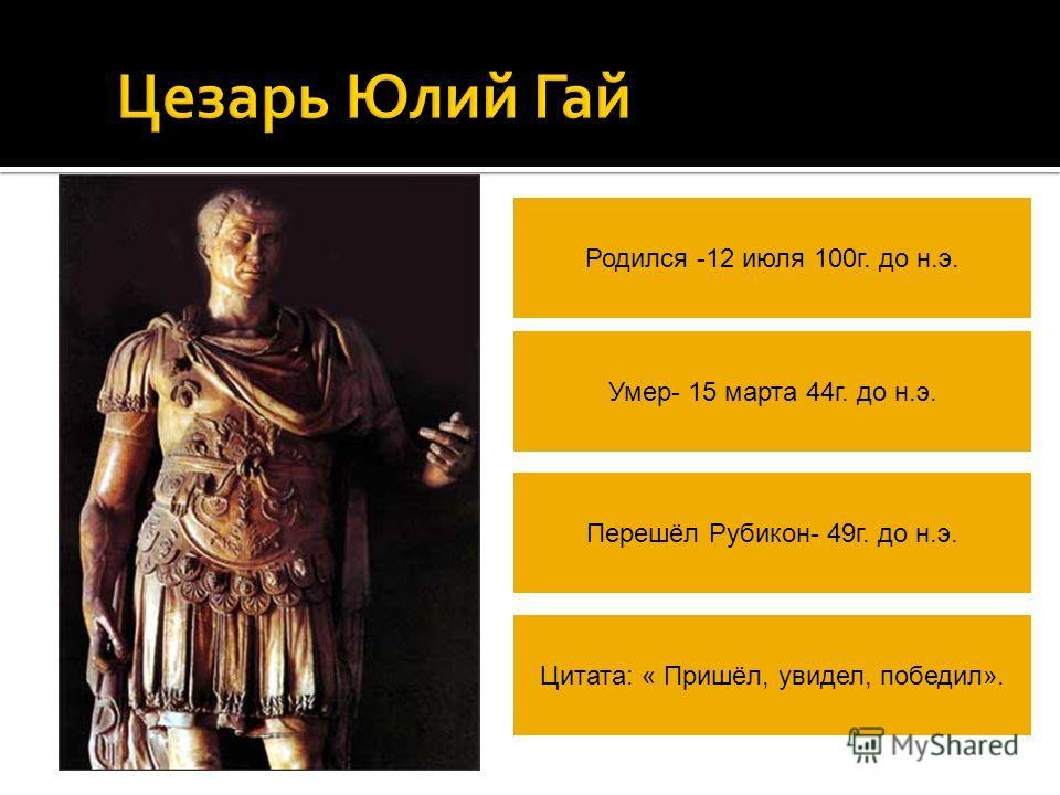 Цезарь Юлий Гай Родился -12 июля 100г. до н.э. Умер- 15 марта 44г. до н.э. Перешёл Рубикон- 49г. до н.э. Цитата: « Пришёл, увидел, победил».