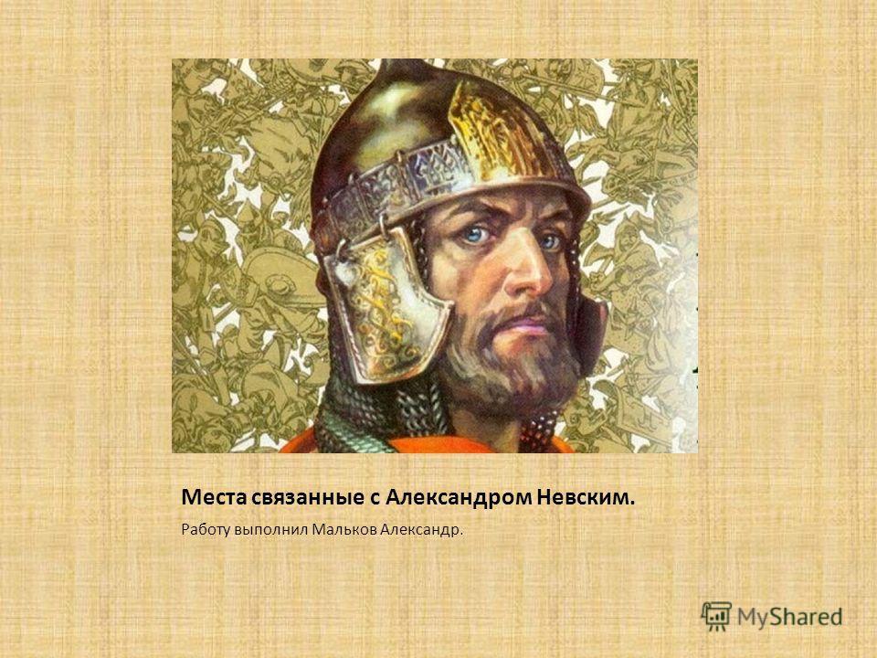 Места связанные с Александром Невским. Работу выполнил Мальков Александр.