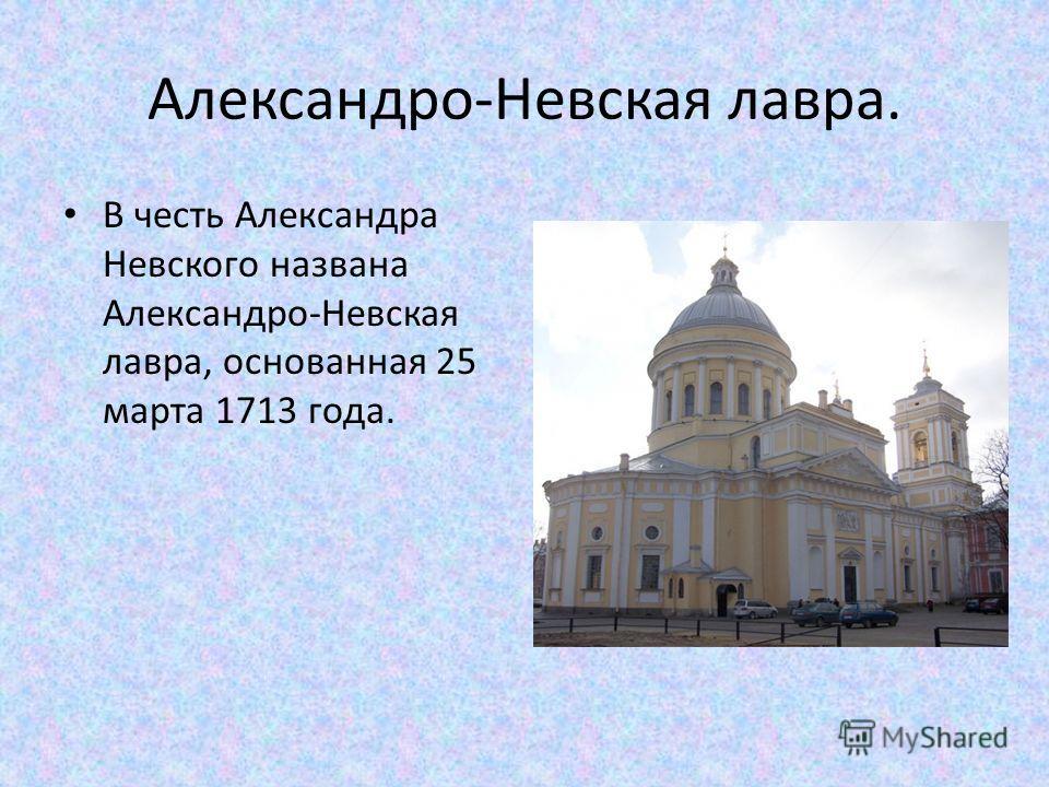 Александро-Невская лавра. В честь Александра Невского названа Александро-Невская лавра, основанная 25 марта 1713 года.