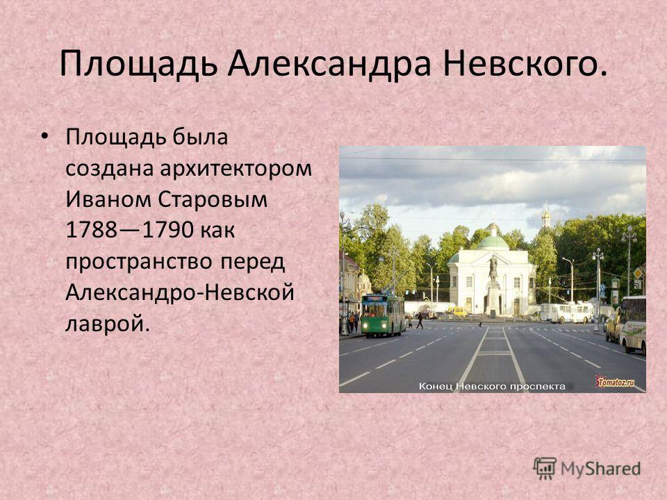 Площадь Александра Невского. Площадь была создана архитектором Иваном Старовым 17881790 как пространство перед Александро-Невской лаврой.