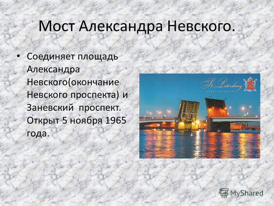 Мост Александра Невского. Соединяет площадь Александра Невского(окончание Невского проспекта) и Заневский проспект. Открыт 5 ноября 1965 года.