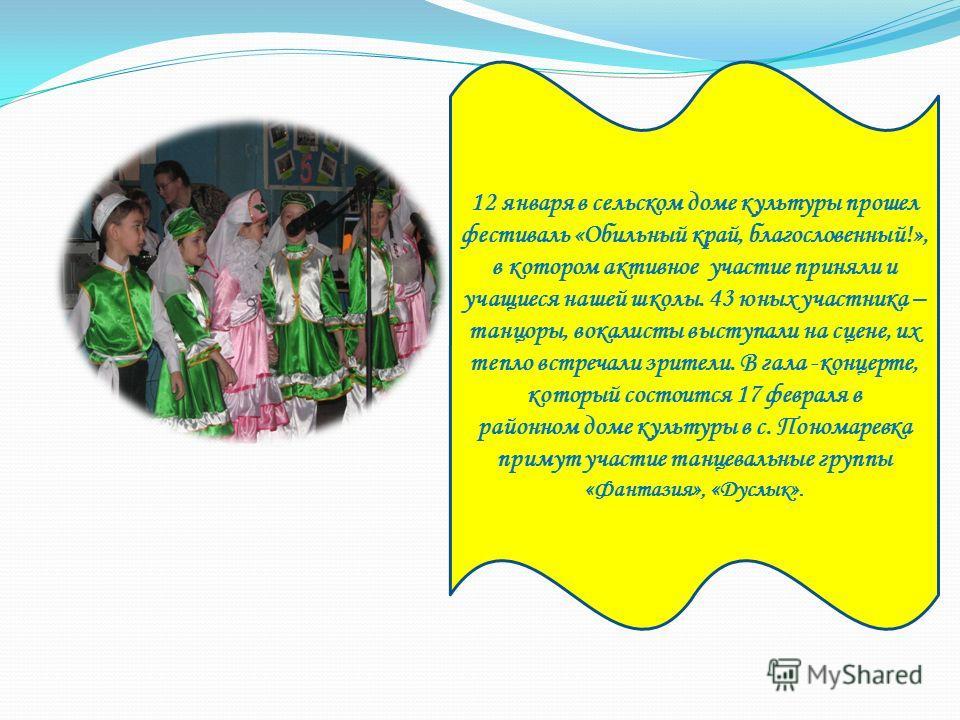 12 января в сельском доме культуры прошел фестиваль «Обильный край, благословенный!», в котором активное участие приняли и учащиеся нашей школы. 43 юных участника – танцоры, вокалисты выступали на сцене, их тепло встречали зрители. В гала -концерте,