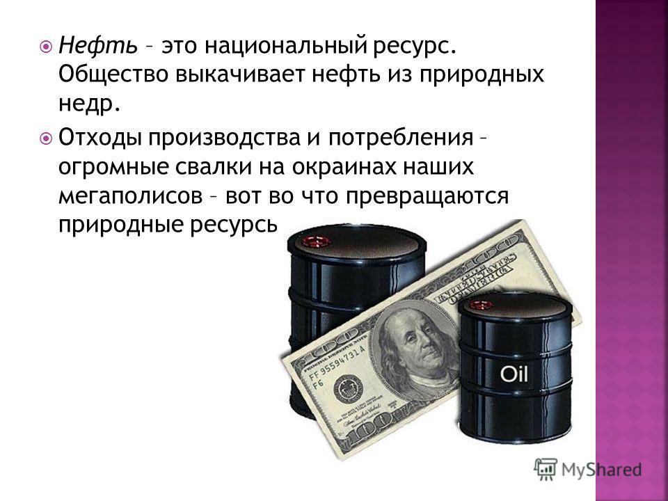 Нефть – это национальный ресурс. Общество выкачивает нефть из природных недр. Отходы производства и потребления – огромные свалки на окраинах наших мегаполисов – вот во что превращаются природные ресурсы.