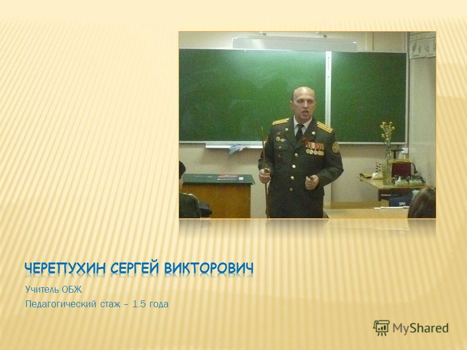 Учитель ОБЖ Педагогический стаж – 1.5 года