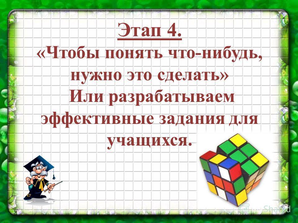 Этап 4. «Чтобы понять что-нибудь, нужно это сделать» Или разрабатываем эффективные задания для учащихся.