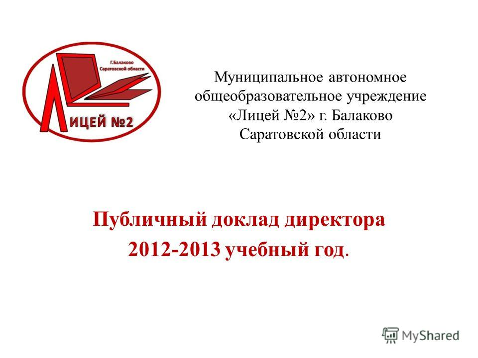 Муниципальное автономное общеобразовательное учреждение «Лицей 2» г. Балаково Саратовской области Публичный доклад директора 2012-2013 учебный год.