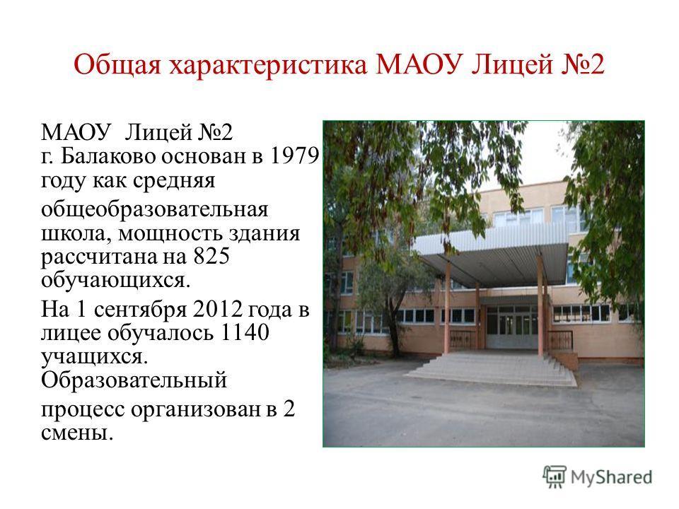 Общая характеристика МАОУ Лицей 2 МАОУ Лицей 2 г. Балаково основан в 1979 году как средняя общеобразовательная школа, мощность здания рассчитана на 825 обучающихся. На 1 сентября 2012 года в лицее обучалось 1140 учащихся. Образовательный процесс орга