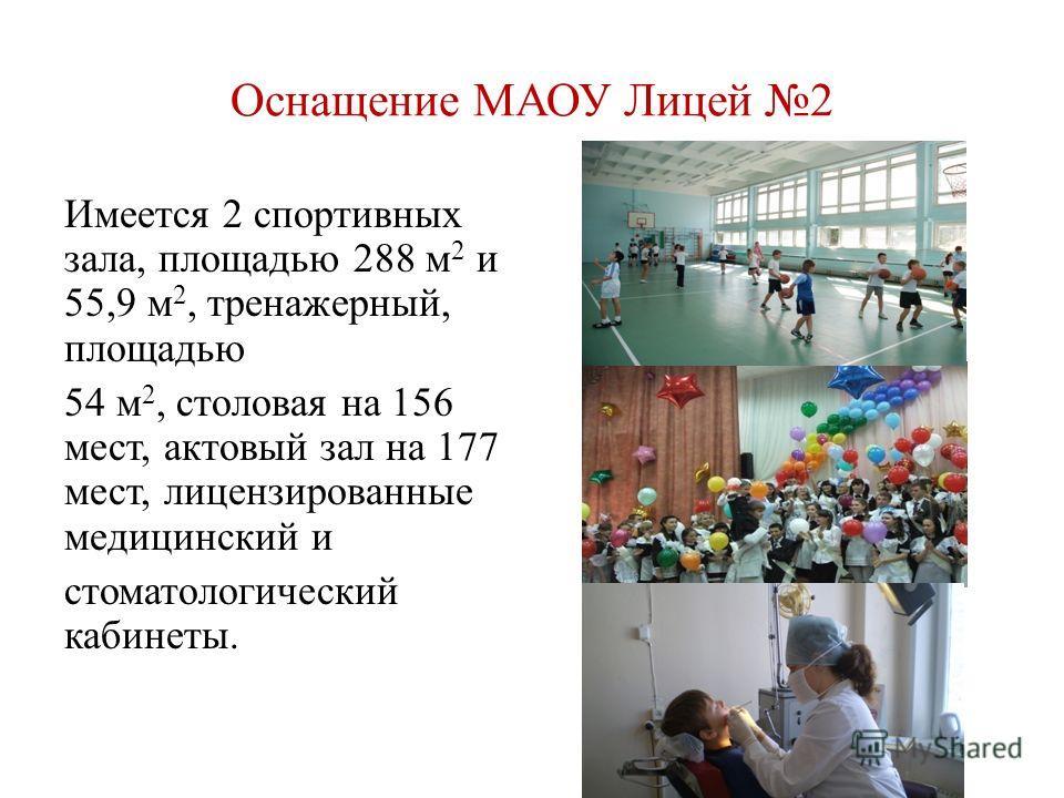 Оснащение МАОУ Лицей 2 Имеется 2 спортивных зала, площадью 288 м 2 и 55,9 м 2, тренажерный, площадью 54 м 2, столовая на 156 мест, актовый зал на 177 мест, лицензированные медицинский и стоматологический кабинеты.