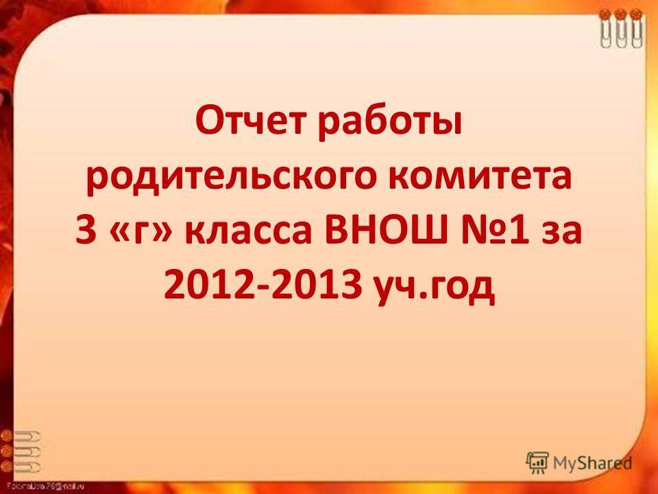 Отчет работы родительского комитета 3 «г» класса ВНОШ 1 за 2012-2013 уч.год
