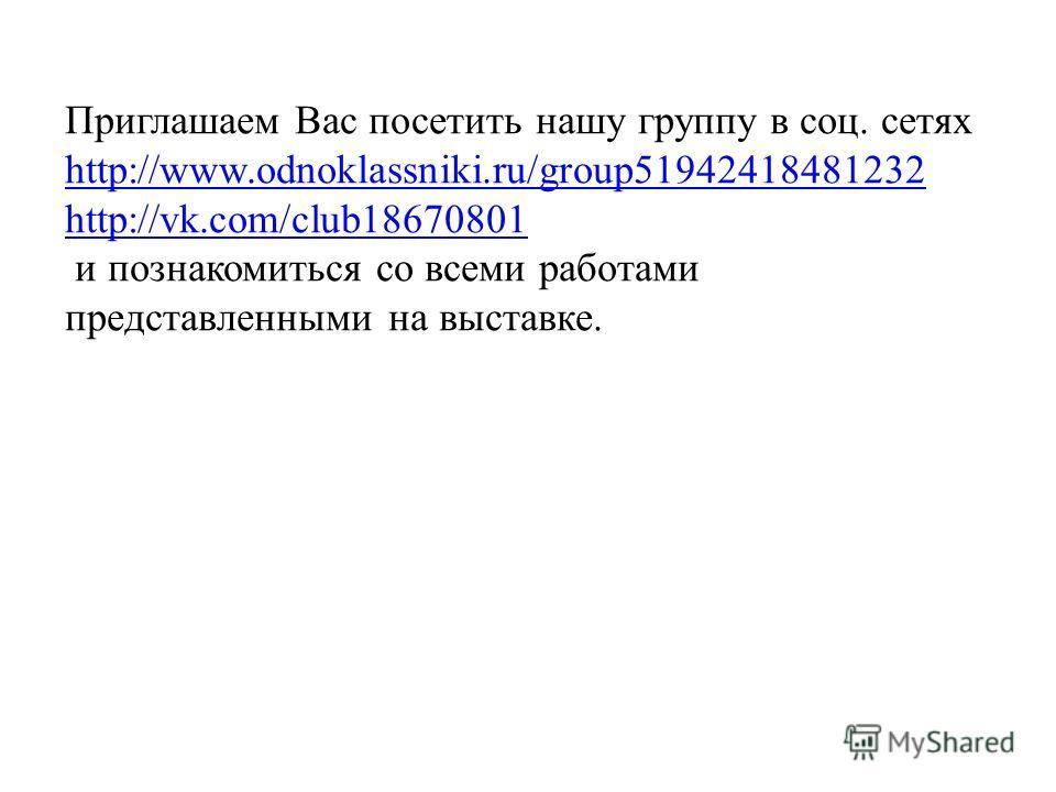 Приглашаем Вас посетить нашу группу в соц. сетях http://www.odnoklassniki.ru/group51942418481232 http://vk.com/club18670801 и познакомиться со всеми работами представленными на выставке.