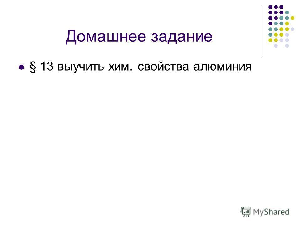 Домашнее задание § 13 выучить хим. свойства алюминия
