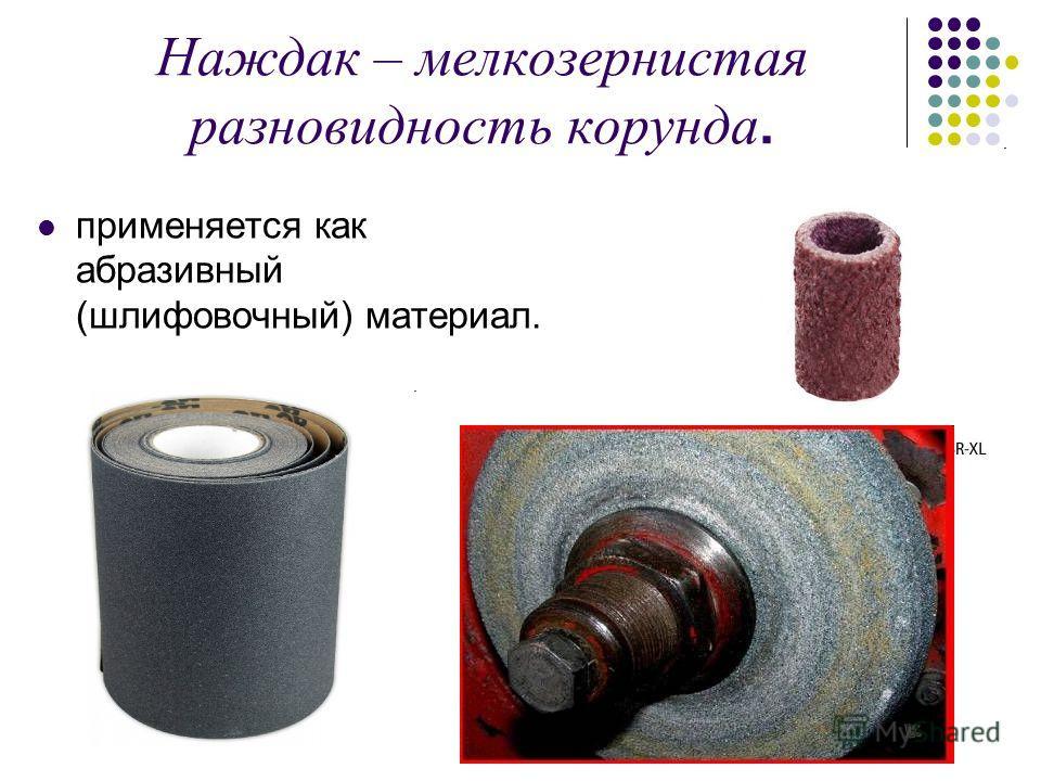 Наждак – мелкозернистая разновидность корунда. применяется как абразивный (шлифовочный) материал.
