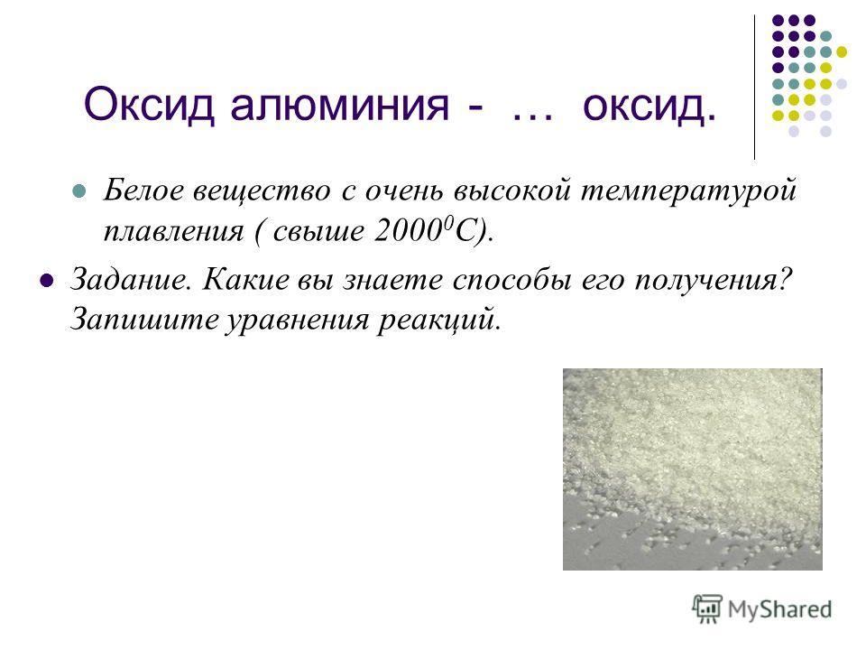Оксид алюминия - … оксид. Белое вещество с очень высокой температурой плавления ( свыше 2000 0 С). Задание. Какие вы знаете способы его получения? Запишите уравнения реакций.