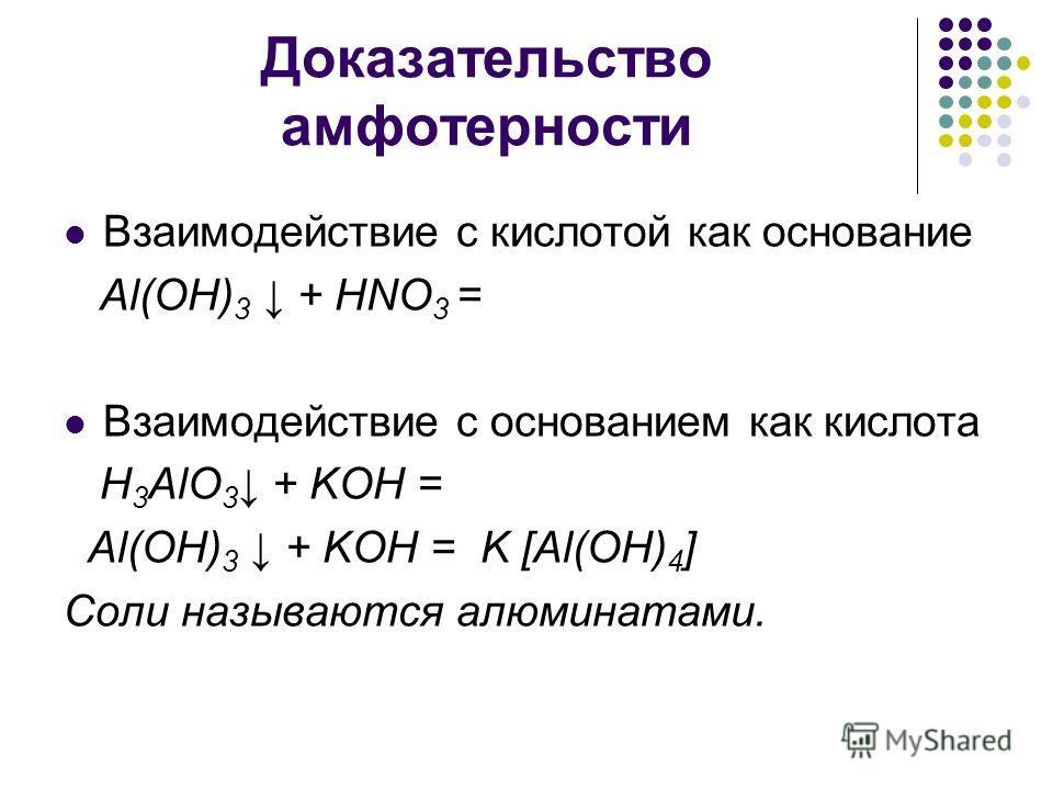 Доказательство амфотерности Взаимодействие с кислотой как основание Al(OH) 3 + HNO 3 = Взаимодействие с основанием как кислота H 3 AlO 3 + KOH = Al(OH) 3 + KOH = K [Al(OH) 4 ] Соли называются алюминатами.