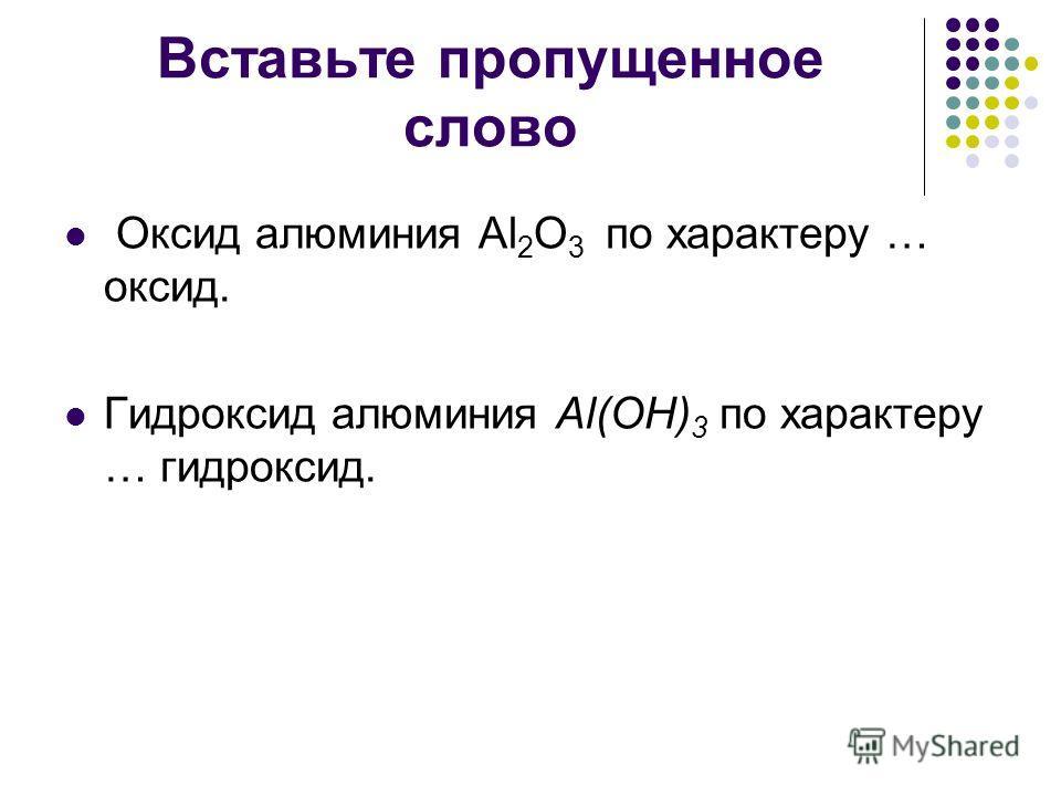 Вставьте пропущенное слово Оксид алюминия Al 2 O 3 по характеру … оксид. Гидроксид алюминия Al(OH) 3 по характеру … гидроксид.